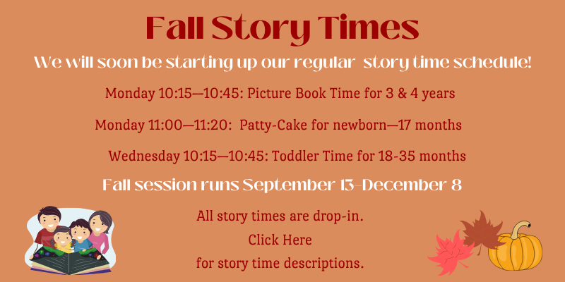Fall Story Times begin 9/13. Ages 3-4 Mondays at 10:15. Ages 0-18 months Mondays at 11. Ages 18-35 Months Wednesdays at 10:15.