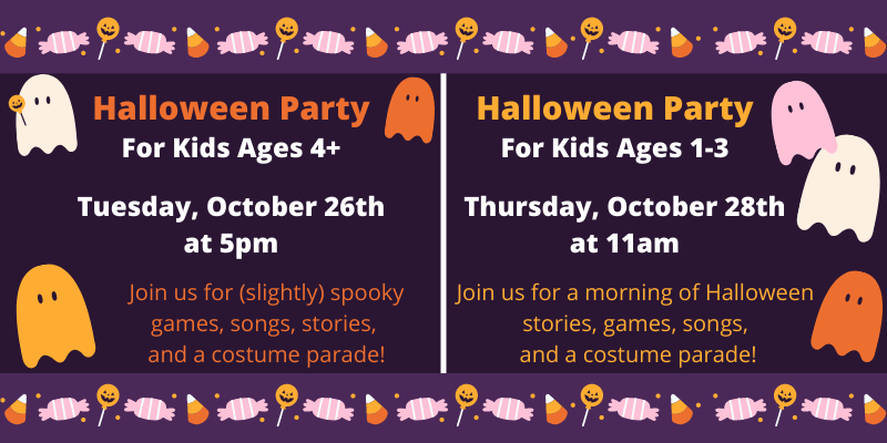 Kids Halloween Party ages 4+ on Oct 26 at 5. Ages 1-3 on Oct 28 at 1.
